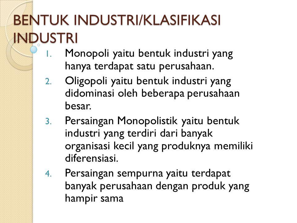 BENTUK INDUSTRI/KLASIFIKASI INDUSTRI 1. Monopoli yaitu bentuk industri yang hanya terdapat satu perusahaan. 2. Oligopoli yaitu bentuk industri yang di
