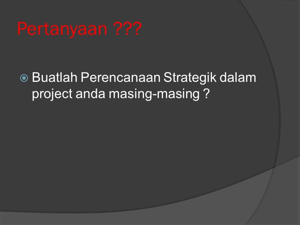 Pertanyaan ???  Buatlah Perencanaan Strategik dalam project anda masing-masing ?
