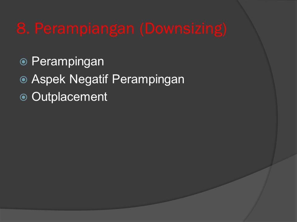 8. Perampiangan (Downsizing)  Perampingan  Aspek Negatif Perampingan  Outplacement