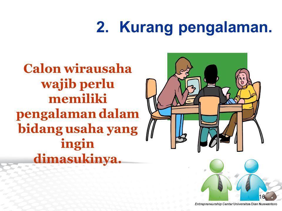 16 2.Kurang pengalaman. Entrepreneurship Center Universitas Dian Nuswantoro Calon wirausaha wajib perlu memiliki pengalaman dalam bidang usaha yang in