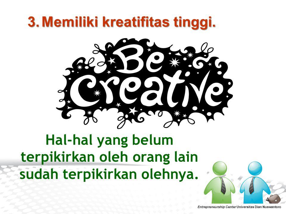 4 Entrepreneurship Center Universitas Dian Nuswantoro 3.Memiliki kreatifitas tinggi. Hal-hal yang belum terpikirkan oleh orang lain sudah terpikirkan