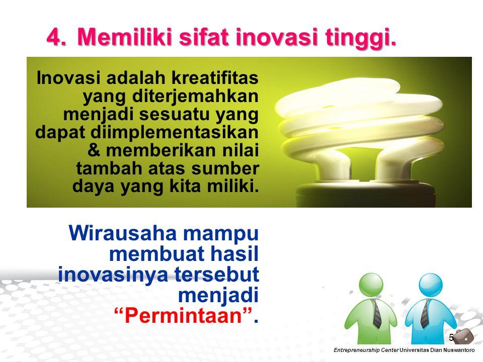 5 Entrepreneurship Center Universitas Dian Nuswantoro 4. Memiliki sifat inovasi tinggi. Inovasi adalah kreatifitas yang diterjemahkan menjadi sesuatu