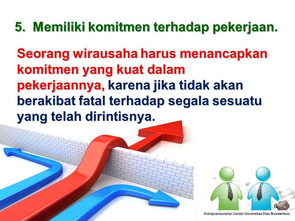 6 Entrepreneurship Center Universitas Dian Nuswantoro 5. Memiliki komitmen terhadap pekerjaan. Seorang wirausaha harus menancapkan komitmen yang kuat