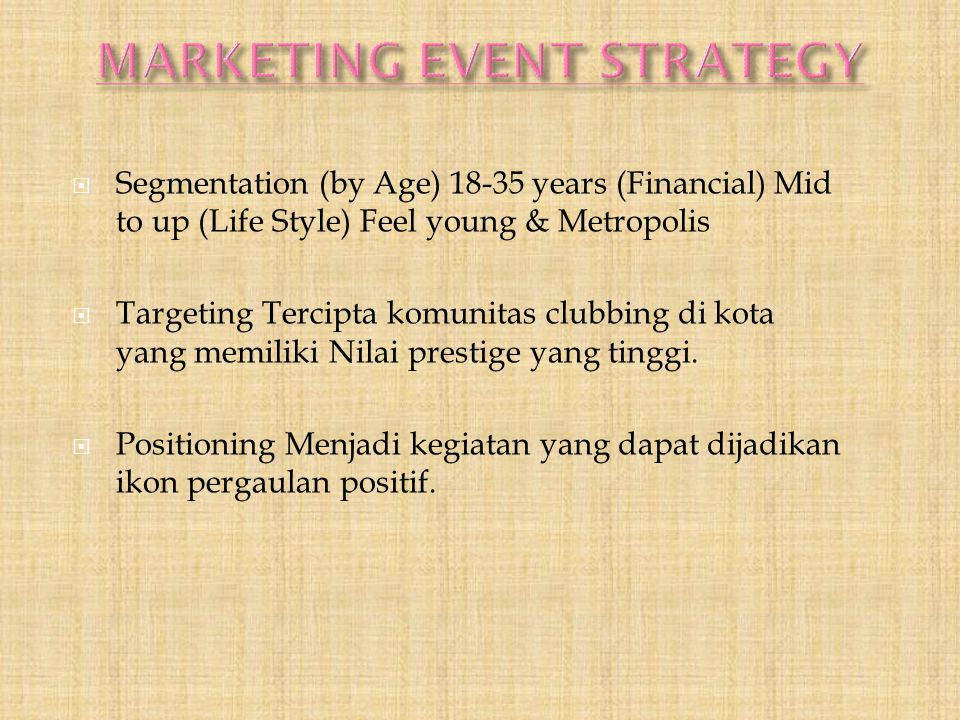  Segmentation (by Age) 18-35 years (Financial) Mid to up (Life Style) Feel young & Metropolis  Targeting Tercipta komunitas clubbing di kota yang me
