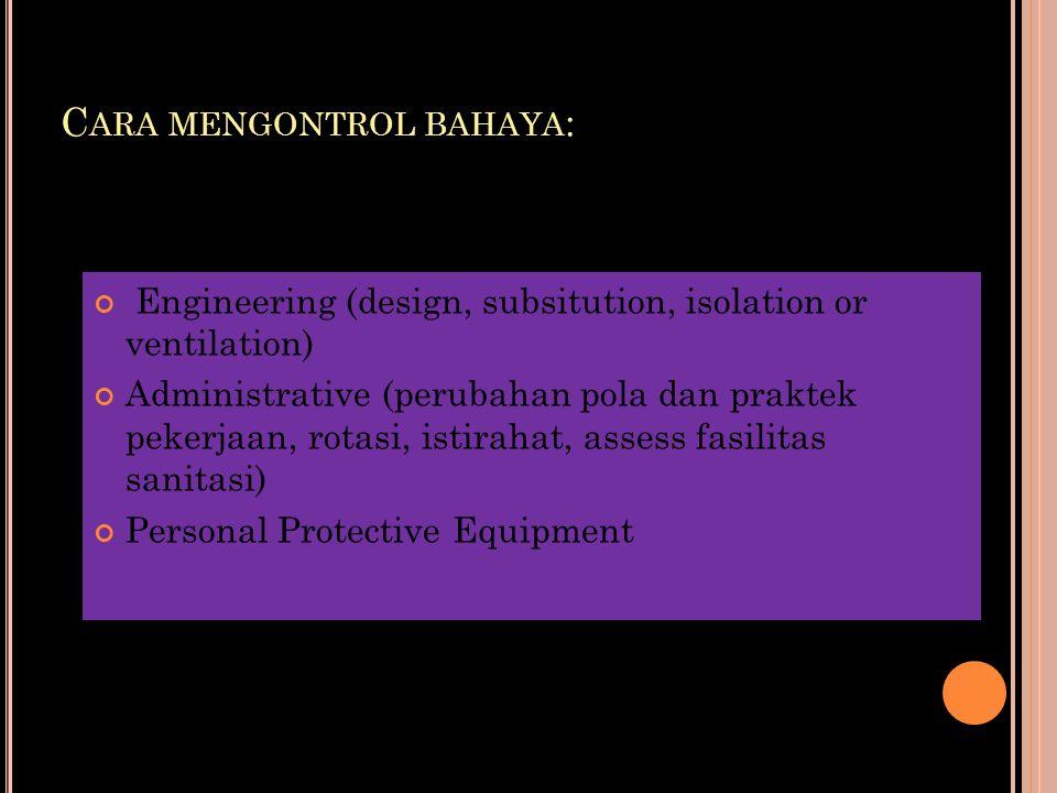 C ARA MENGONTROL BAHAYA : Engineering (design, subsitution, isolation or ventilation) Administrative (perubahan pola dan praktek pekerjaan, rotasi, is