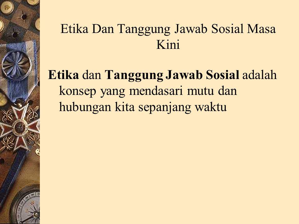 Etika Dan Tanggung Jawab Sosial Masa Kini Etika dan Tanggung Jawab Sosial adalah konsep yang mendasari mutu dan hubungan kita sepanjang waktu