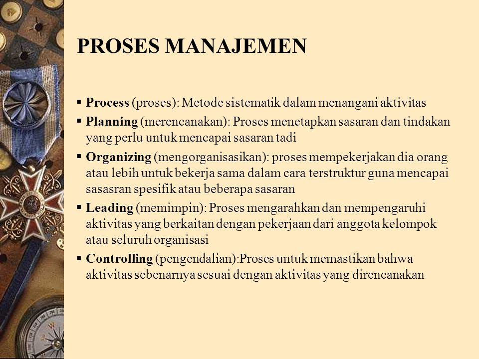 PROSES MANAJEMEN  Process (proses): Metode sistematik dalam menangani aktivitas  Planning (merencanakan): Proses menetapkan sasaran dan tindakan yang perlu untuk mencapai sasaran tadi  Organizing (mengorganisasikan): proses mempekerjakan dia orang atau lebih untuk bekerja sama dalam cara terstruktur guna mencapai sasasran spesifik atau beberapa sasaran  Leading (memimpin): Proses mengarahkan dan mempengaruhi aktivitas yang berkaitan dengan pekerjaan dari anggota kelompok atau seluruh organisasi  Controlling (pengendalian):Proses untuk memastikan bahwa aktivitas sebenarnya sesuai dengan aktivitas yang direncanakan