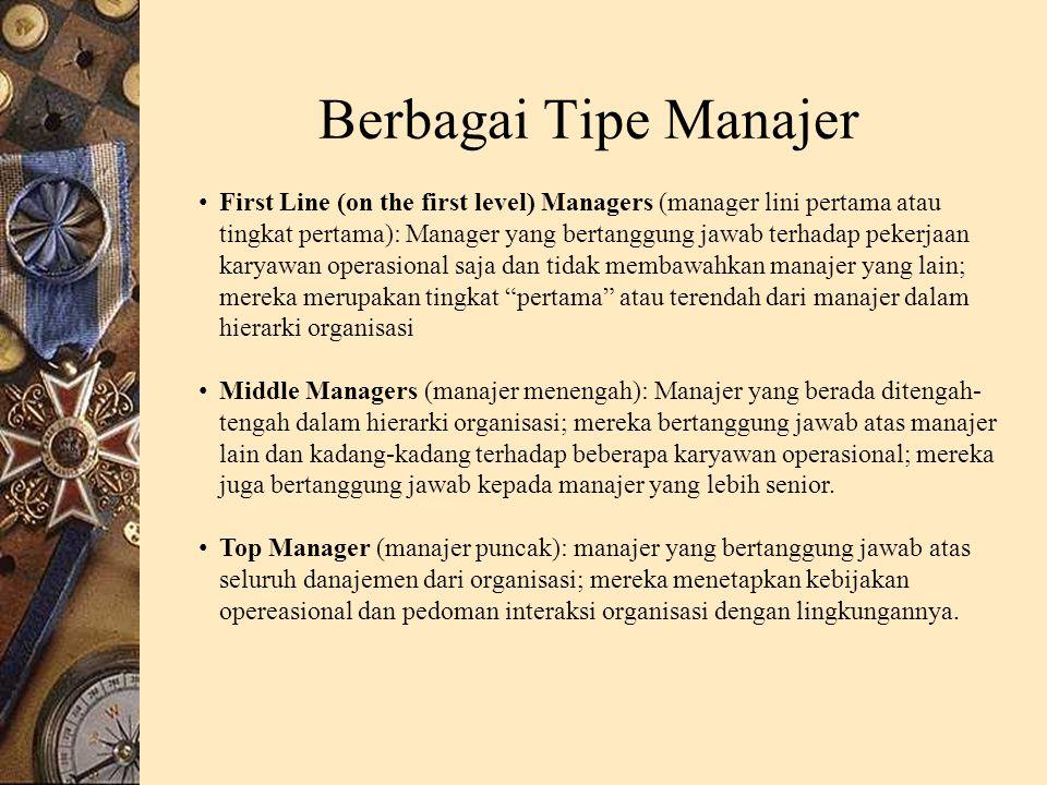 Berbagai Tipe Manajer First Line (on the first level) Managers (manager lini pertama atau tingkat pertama): Manager yang bertanggung jawab terhadap pekerjaan karyawan operasional saja dan tidak membawahkan manajer yang lain; mereka merupakan tingkat pertama atau terendah dari manajer dalam hierarki organisasi Middle Managers (manajer menengah): Manajer yang berada ditengah- tengah dalam hierarki organisasi; mereka bertanggung jawab atas manajer lain dan kadang-kadang terhadap beberapa karyawan operasional; mereka juga bertanggung jawab kepada manajer yang lebih senior.