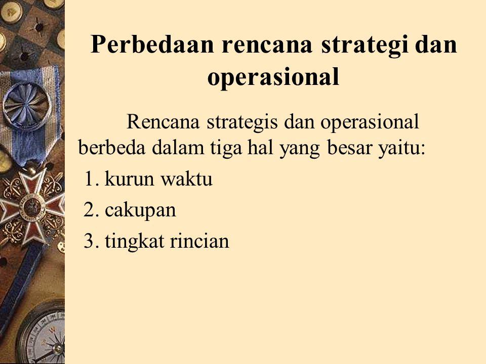 Perbedaan rencana strategi dan operasional Rencana strategis dan operasional berbeda dalam tiga hal yang besar yaitu: 1.