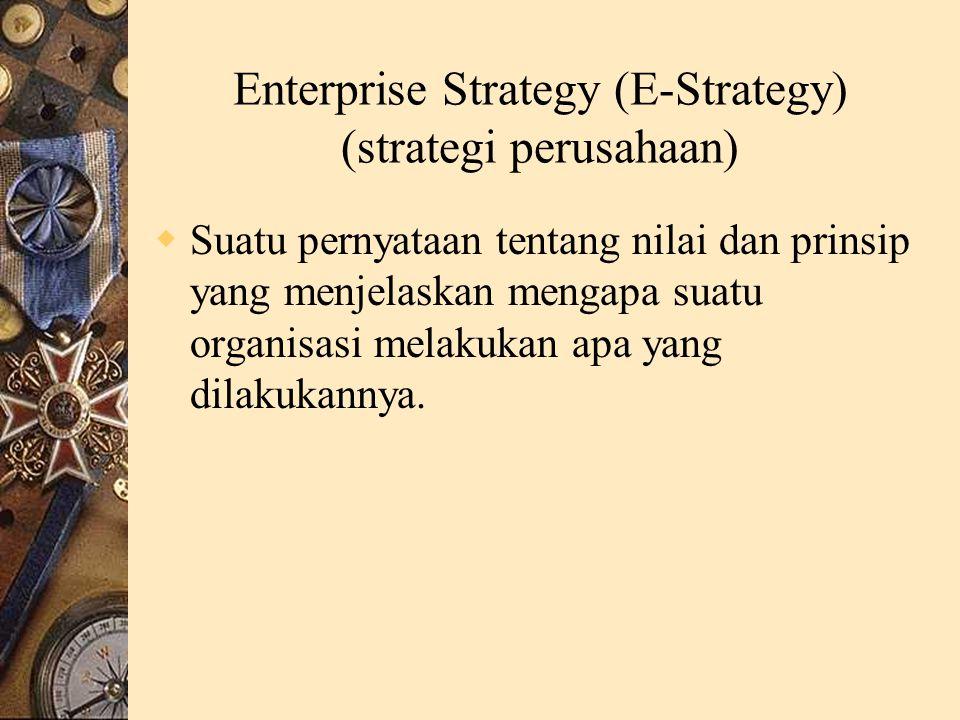 Enterprise Strategy (E-Strategy) (strategi perusahaan)  Suatu pernyataan tentang nilai dan prinsip yang menjelaskan mengapa suatu organisasi melakukan apa yang dilakukannya.