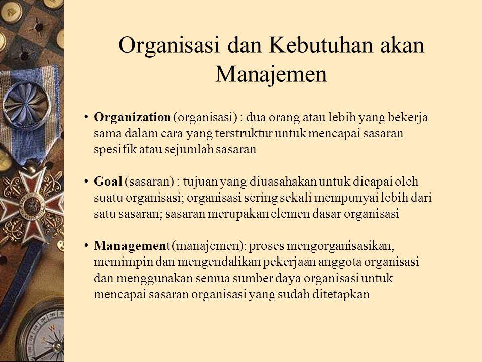 Organisasi dan Kebutuhan akan Manajemen Organization (organisasi) : dua orang atau lebih yang bekerja sama dalam cara yang terstruktur untuk mencapai sasaran spesifik atau sejumlah sasaran Goal (sasaran) : tujuan yang diuasahakan untuk dicapai oleh suatu organisasi; organisasi sering sekali mempunyai lebih dari satu sasaran; sasaran merupakan elemen dasar organisasi Management (manajemen): proses mengorganisasikan, memimpin dan mengendalikan pekerjaan anggota organisasi dan menggunakan semua sumber daya organisasi untuk mencapai sasaran organisasi yang sudah ditetapkan