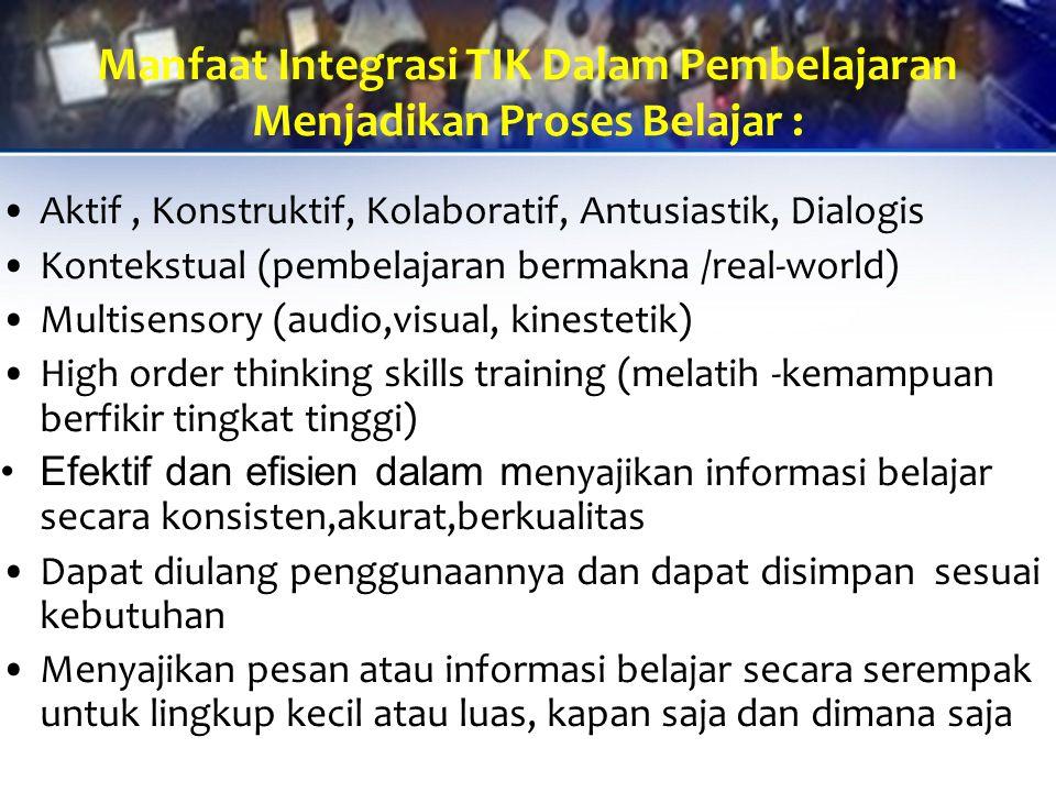 Manfaat Integrasi TIK Dalam Pembelajaran Menjadikan Proses Belajar : Aktif, Konstruktif, Kolaboratif, Antusiastik, Dialogis Kontekstual (pembelajaran bermakna /real-world) Multisensory (audio,visual, kinestetik) High order thinking skills training (melatih -kemampuan berfikir tingkat tinggi) Efektif dan efisien dalam m enyajikan informasi belajar secara konsisten,akurat,berkualitas Dapat diulang penggunaannya dan dapat disimpan sesuai kebutuhan Menyajikan pesan atau informasi belajar secara serempak untuk lingkup kecil atau luas, kapan saja dan dimana saja