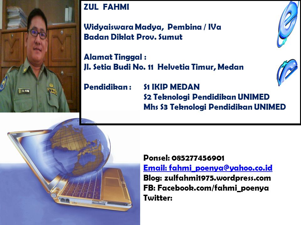 Ponsel: 085277456901 Email: fahmi_poenya@yahoo.co.id Blog: zulfahmi1975.wordpress.com FB: Facebook.com/fahmi_poenya Twitter: ZUL FAHMI Widyaiswara Madya, Pembina / IVa Badan Diklat Prov.