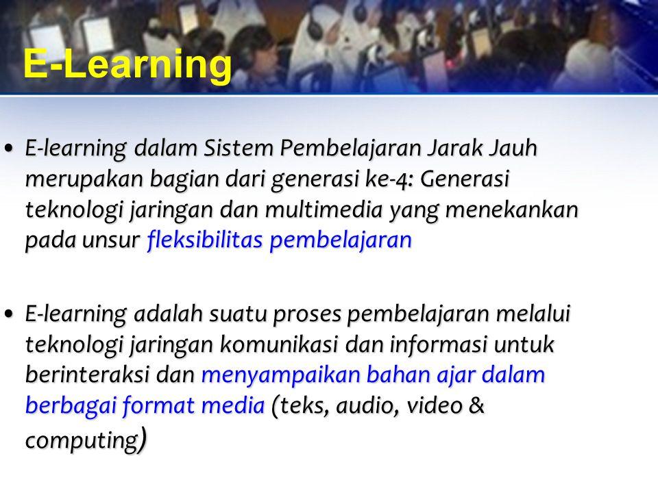 E-Learning E-learning dalam Sistem Pembelajaran Jarak Jauh merupakan bagian dari generasi ke-4: Generasi teknologi jaringan dan multimedia yang menekankan pada unsur fleksibilitas pembelajaranE-learning dalam Sistem Pembelajaran Jarak Jauh merupakan bagian dari generasi ke-4: Generasi teknologi jaringan dan multimedia yang menekankan pada unsur fleksibilitas pembelajaran E-learning adalah suatu proses pembelajaran melalui teknologi jaringan komunikasi dan informasi untuk berinteraksi dan menyampaikan bahan ajar dalam berbagai format media (teks, audio, video & computing )E-learning adalah suatu proses pembelajaran melalui teknologi jaringan komunikasi dan informasi untuk berinteraksi dan menyampaikan bahan ajar dalam berbagai format media (teks, audio, video & computing )