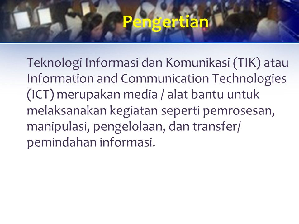 Teknologi Informasi dan Komunikasi (TIK) atau Information and Communication Technologies (ICT) merupakan media / alat bantu untuk melaksanakan kegiatan seperti pemrosesan, manipulasi, pengelolaan, dan transfer/ pemindahan informasi.