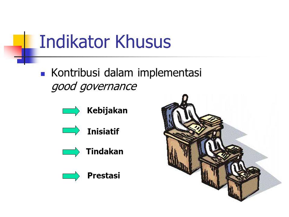 Indikator Khusus Kontribusi dalam implementasi good governance Kebijakan Inisiatif Tindakan Prestasi