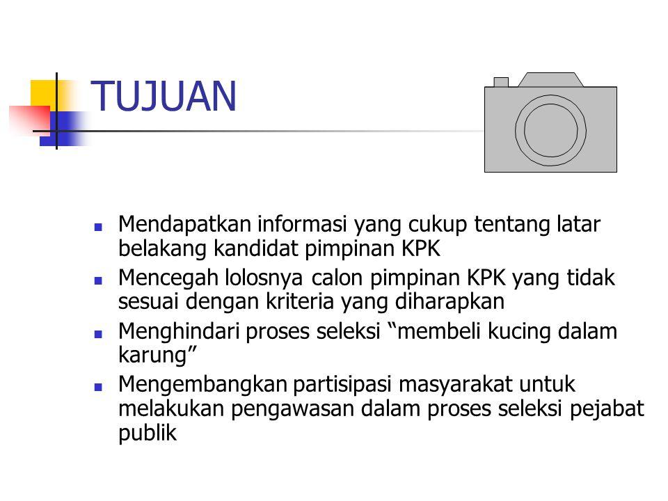 TUJUAN Mendapatkan informasi yang cukup tentang latar belakang kandidat pimpinan KPK Mencegah lolosnya calon pimpinan KPK yang tidak sesuai dengan kri
