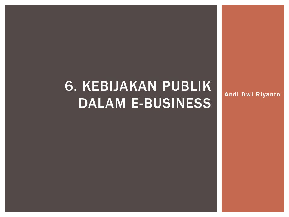 Andi Dwi Riyanto 6. KEBIJAKAN PUBLIK DALAM E-BUSINESS