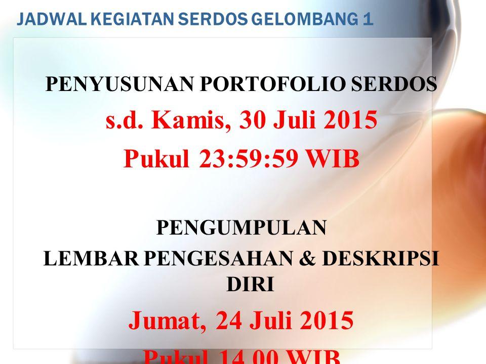 JADWAL KEGIATAN SERDOS GELOMBANG 1 PENYUSUNAN PORTOFOLIO SERDOS s.d. Kamis, 30 Juli 2015 Pukul 23:59:59 WIB PENGUMPULAN LEMBAR PENGESAHAN & DESKRIPSI