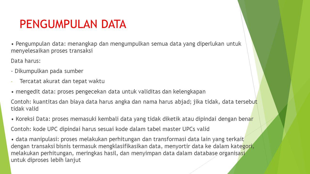 PENGUMPULAN DATA Pengumpulan data: menangkap dan mengumpulkan semua data yang diperlukan untuk menyelesaikan proses transaksi Data harus: - Dikumpulkan pada sumber - Tercatat akurat dan tepat waktu mengedit data: proses pengecekan data untuk validitas dan kelengkapan Contoh: kuantitas dan biaya data harus angka dan nama harus abjad; jika tidak, data tersebut tidak valid Koreksi Data: proses memasuki kembali data yang tidak diketik atau dipindai dengan benar Contoh: kode UPC dipindai harus sesuai kode dalam tabel master UPCs valid data manipulasi: proses melakukan perhitungan dan transformasi data lain yang terkait dengan transaksi bisnis termasuk mengklasifikasikan data, menyortir data ke dalam kategori, melakukan perhitungan, meringkas hasil, dan menyimpan data dalam database organisasi untuk diproses lebih lanjut