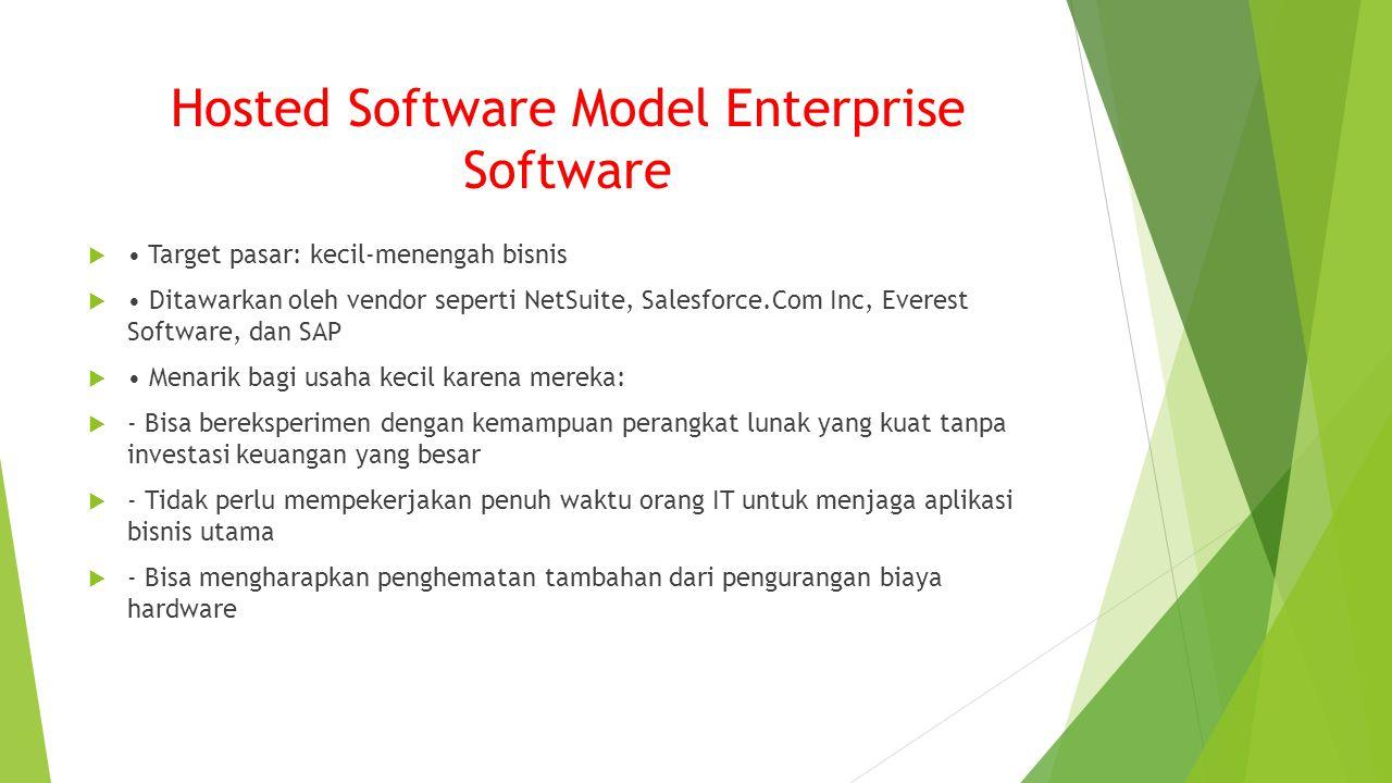 Hosted Software Model Enterprise Software  Target pasar: kecil-menengah bisnis  Ditawarkan oleh vendor seperti NetSuite, Salesforce.Com Inc, Everest Software, dan SAP  Menarik bagi usaha kecil karena mereka:  - Bisa bereksperimen dengan kemampuan perangkat lunak yang kuat tanpa investasi keuangan yang besar  - Tidak perlu mempekerjakan penuh waktu orang IT untuk menjaga aplikasi bisnis utama  - Bisa mengharapkan penghematan tambahan dari pengurangan biaya hardware