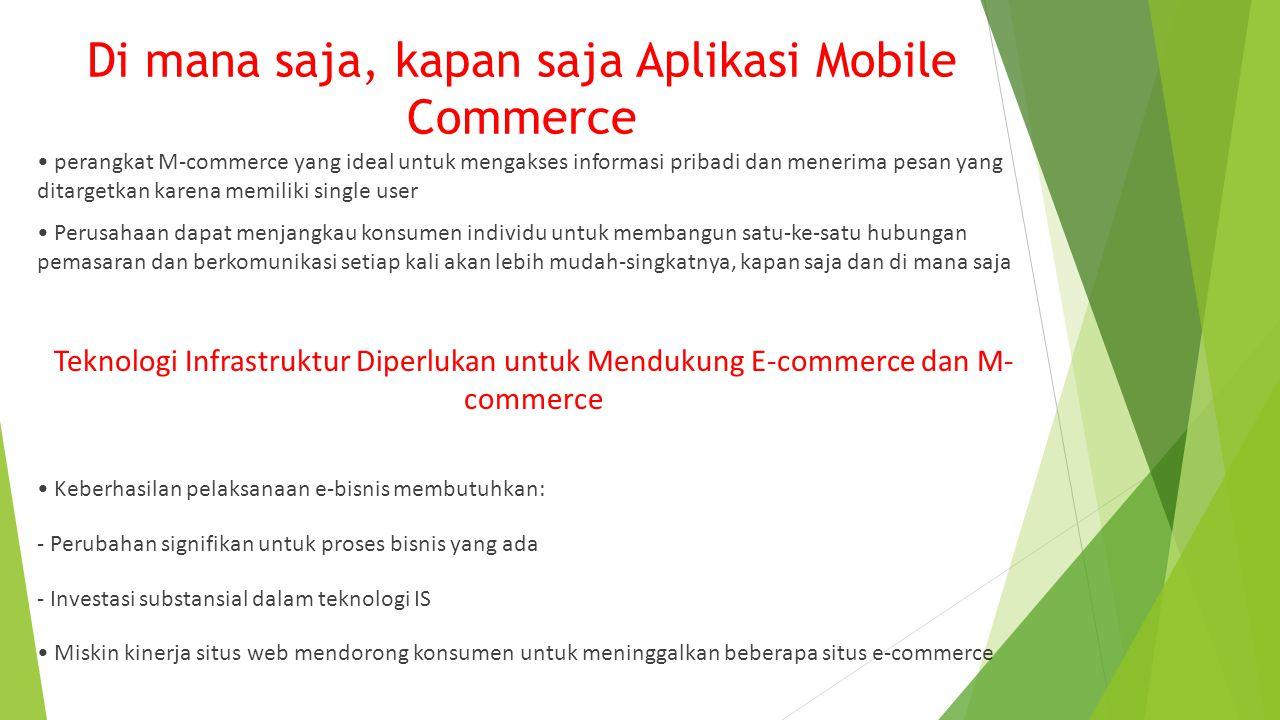 Di mana saja, kapan saja Aplikasi Mobile Commerce perangkat M-commerce yang ideal untuk mengakses informasi pribadi dan menerima pesan yang ditargetkan karena memiliki single user Perusahaan dapat menjangkau konsumen individu untuk membangun satu-ke-satu hubungan pemasaran dan berkomunikasi setiap kali akan lebih mudah-singkatnya, kapan saja dan di mana saja Teknologi Infrastruktur Diperlukan untuk Mendukung E-commerce dan M- commerce Keberhasilan pelaksanaan e-bisnis membutuhkan: - Perubahan signifikan untuk proses bisnis yang ada - Investasi substansial dalam teknologi IS Miskin kinerja situs web mendorong konsumen untuk meninggalkan beberapa situs e-commerce