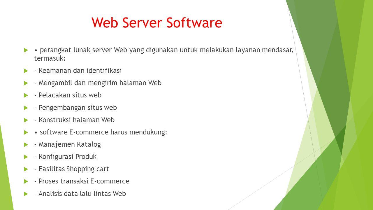 Web Server Software  perangkat lunak server Web yang digunakan untuk melakukan layanan mendasar, termasuk:  - Keamanan dan identifikasi  - Mengambil dan mengirim halaman Web  - Pelacakan situs web  - Pengembangan situs web  - Konstruksi halaman Web  software E-commerce harus mendukung:  - Manajemen Katalog  - Konfigurasi Produk  - Fasilitas Shopping cart  - Proses transaksi E-commerce  - Analisis data lalu lintas Web