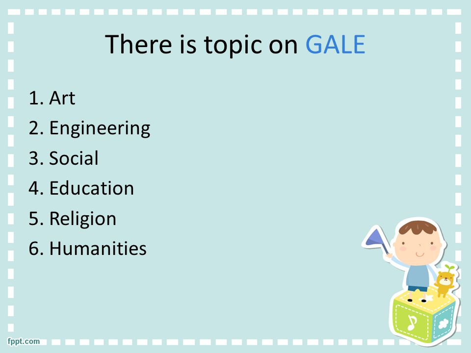 There is topic on GALE 1. Art 2. Engineering 3. Social 4. Education 5. Religion 6. Humanities