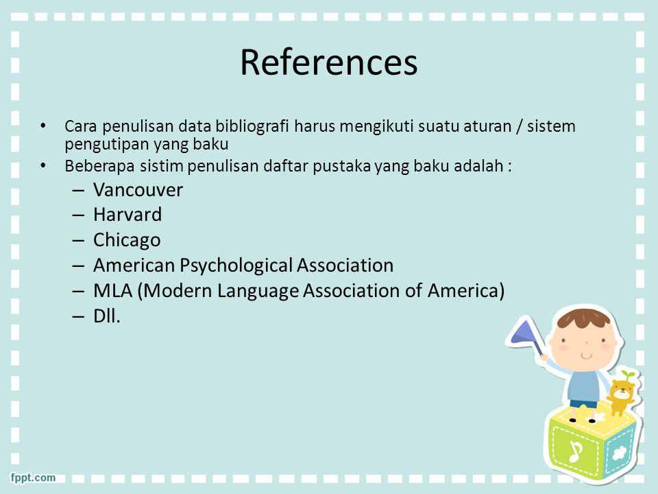 References Cara penulisan data bibliografi harus mengikuti suatu aturan / sistem pengutipan yang baku Beberapa sistim penulisan daftar pustaka yang baku adalah : – Vancouver – Harvard – Chicago – American Psychological Association – MLA (Modern Language Association of America) – Dll.