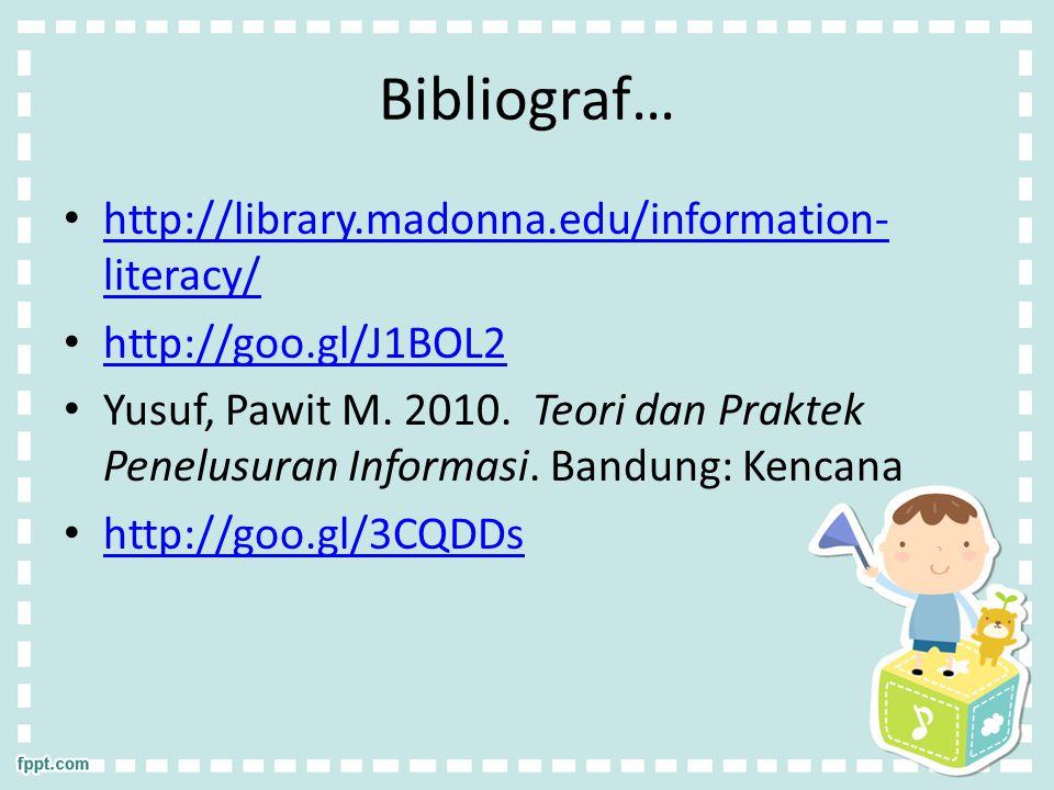 Bibliograf… http://library.madonna.edu/information- literacy/ http://library.madonna.edu/information- literacy/ http://goo.gl/J1BOL2 Yusuf, Pawit M.
