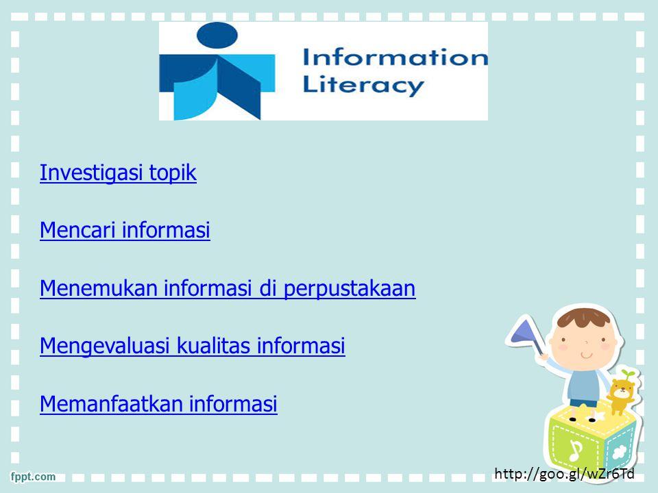 Investigasi topik Mencari informasi Menemukan informasi di perpustakaan Mengevaluasi kualitas informasi Memanfaatkan informasi http://goo.gl/wZr6Td