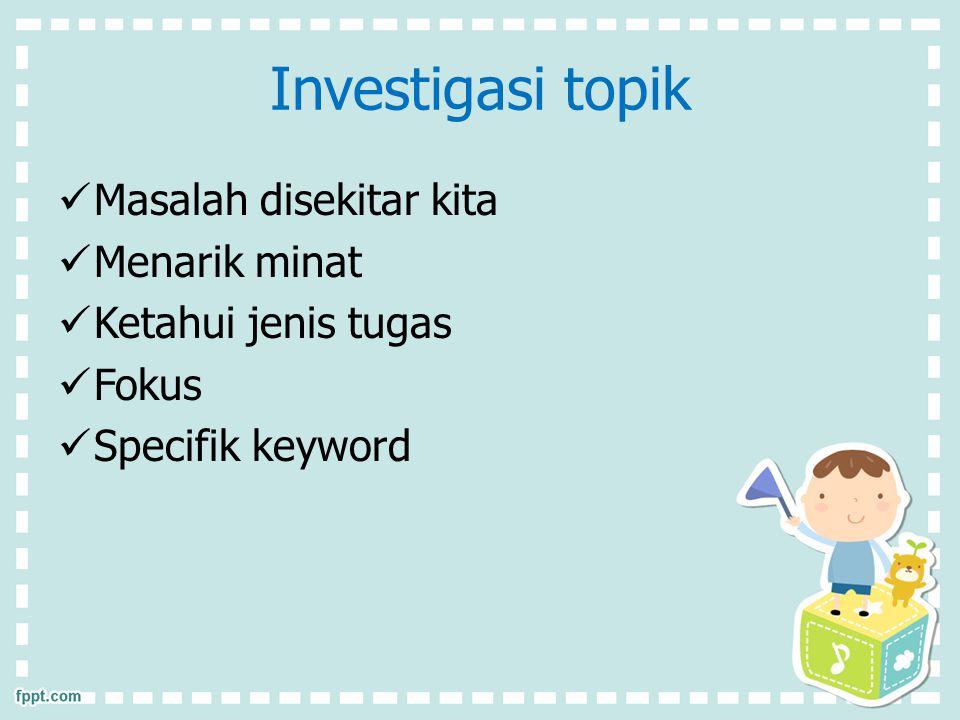 Investigasi topik Masalah disekitar kita Menarik minat Ketahui jenis tugas Fokus Specifik keyword
