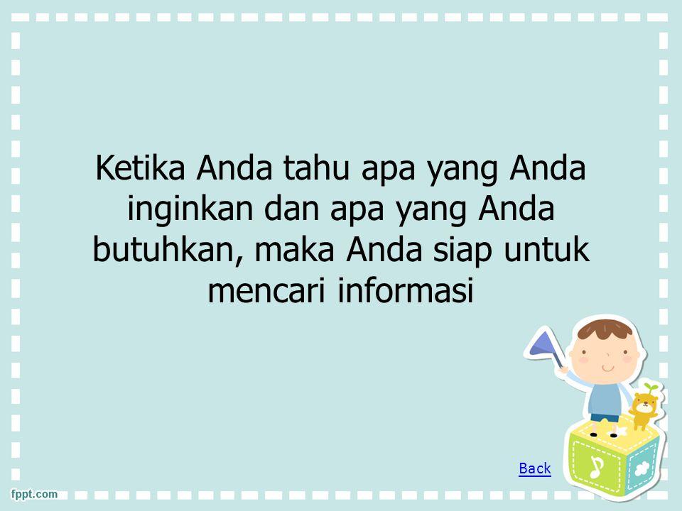 Ketika Anda tahu apa yang Anda inginkan dan apa yang Anda butuhkan, maka Anda siap untuk mencari informasi Back