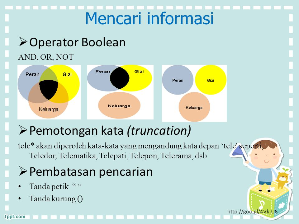 Mencari informasi  Operator Boolean AND, OR, NOT  Pemotongan kata (truncation) tele* akan diperoleh kata-kata yang mengandung kata depan 'tele seperti, Teledor, Telematika, Telepati, Telepon, Telerama, dsb  Pembatasan pencarian Tanda petik Tanda kurung () http://goo.gl/4VkjU6