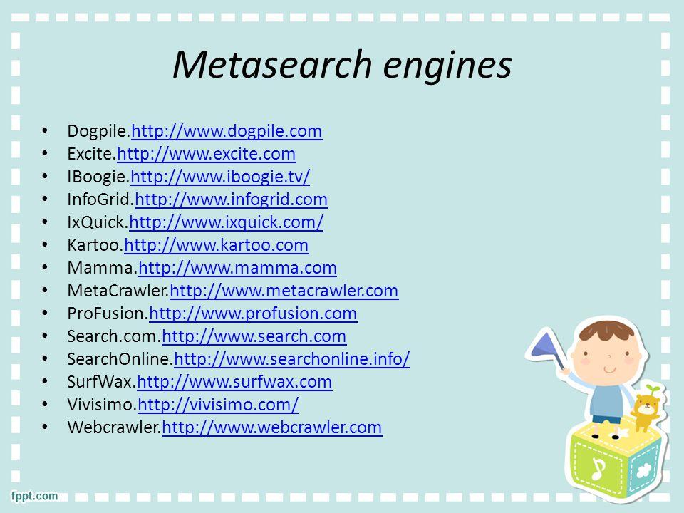 Metasearch engines Dogpile.http://www.dogpile.comhttp://www.dogpile.com Excite.http://www.excite.comhttp://www.excite.com IBoogie.http://www.iboogie.tv/http://www.iboogie.tv/ InfoGrid.http://www.infogrid.comhttp://www.infogrid.com IxQuick.http://www.ixquick.com/http://www.ixquick.com/ Kartoo.http://www.kartoo.comhttp://www.kartoo.com Mamma.http://www.mamma.comhttp://www.mamma.com MetaCrawler.http://www.metacrawler.comhttp://www.metacrawler.com ProFusion.http://www.profusion.comhttp://www.profusion.com Search.com.http://www.search.comhttp://www.search.com SearchOnline.http://www.searchonline.info/http://www.searchonline.info/ SurfWax.http://www.surfwax.comhttp://www.surfwax.com Vivisimo.http://vivisimo.com/http://vivisimo.com/ Webcrawler.http://www.webcrawler.comhttp://www.webcrawler.com