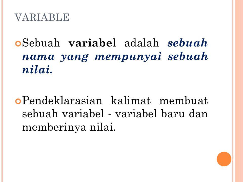 VARIABLE Sebuah variabel adalah sebuah nama yang mempunyai sebuah nilai. Pendeklarasian kalimat membuat sebuah variabel - variabel baru dan memberinya