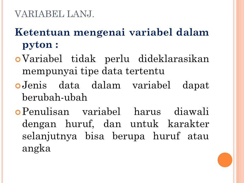 VARIABEL LANJ. Ketentuan mengenai variabel dalam pyton : Variabel tidak perlu dideklarasikan mempunyai tipe data tertentu Jenis data dalam variabel da