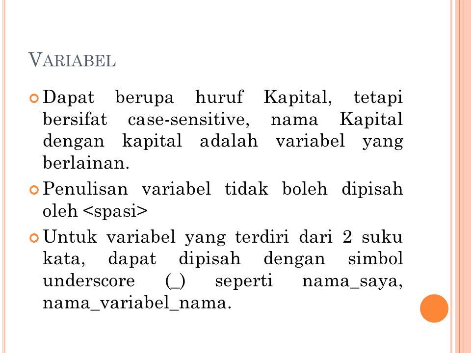 V ARIABEL Dapat berupa huruf Kapital, tetapi bersifat case-sensitive, nama Kapital dengan kapital adalah variabel yang berlainan. Penulisan variabel t