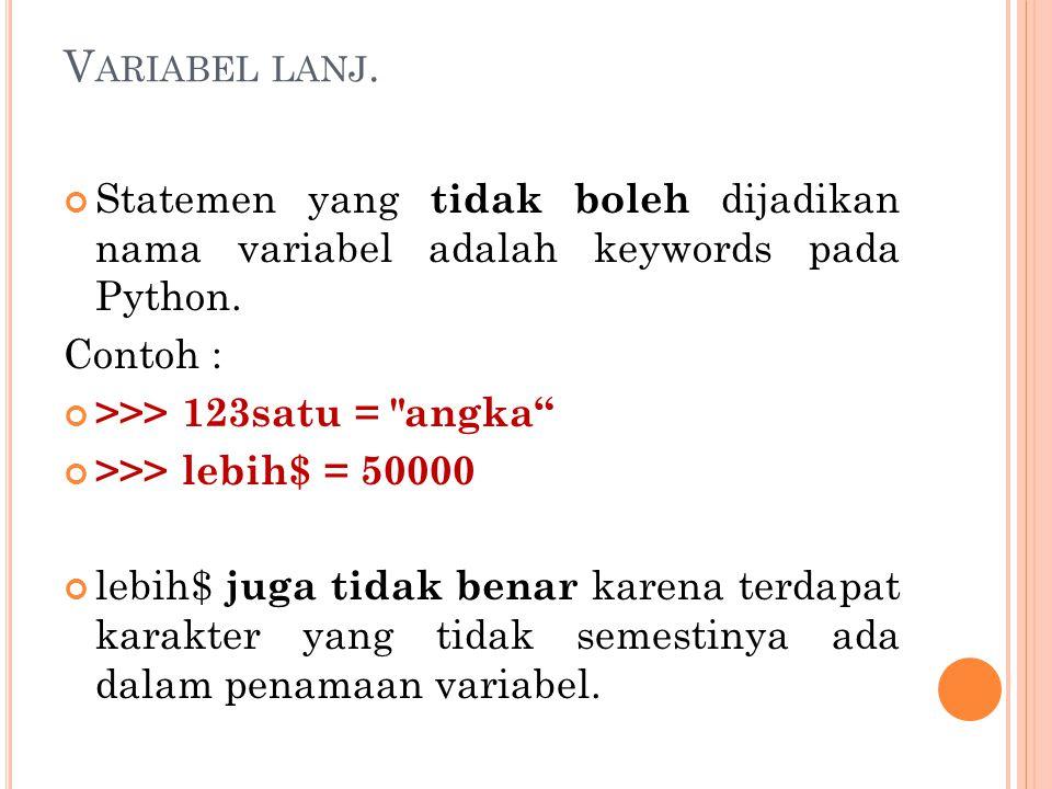 V ARIABEL LANJ. Statemen yang tidak boleh dijadikan nama variabel adalah keywords pada Python. Contoh : >>> 123satu =