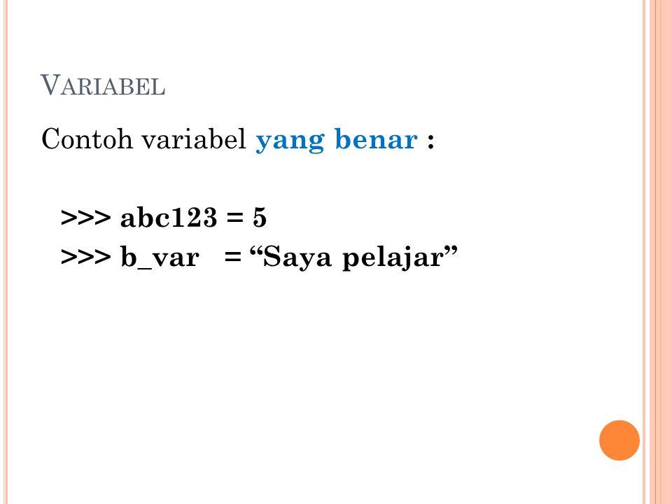 "V ARIABEL Contoh variabel yang benar : >>> abc123 = 5 >>> b_var = ""Saya pelajar"""