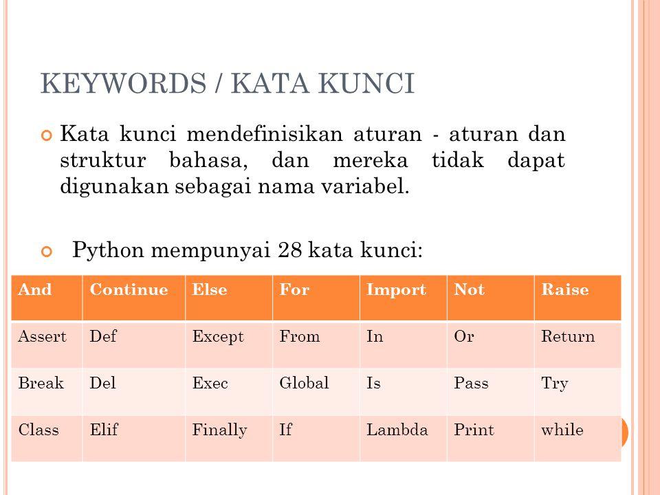 KEYWORDS / KATA KUNCI Kata kunci mendefinisikan aturan - aturan dan struktur bahasa, dan mereka tidak dapat digunakan sebagai nama variabel. Python me