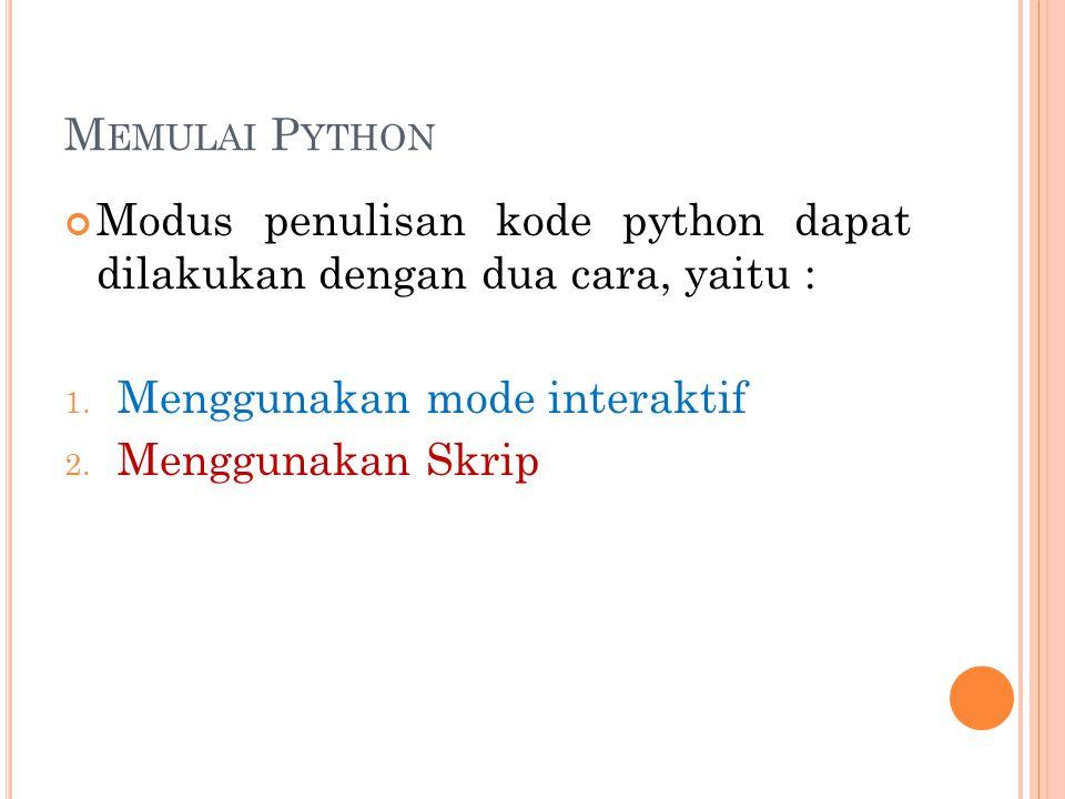 M EMULAI P YTHON Modus penulisan kode python dapat dilakukan dengan dua cara, yaitu : 1. Menggunakan mode interaktif 2. Menggunakan Skrip