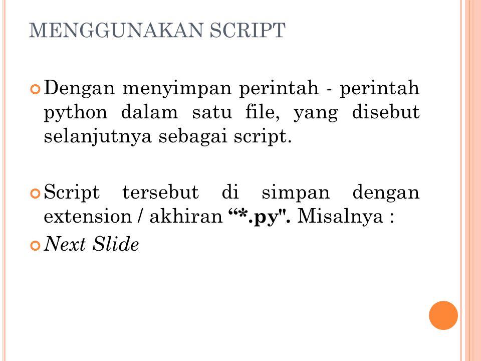 MENGGUNAKAN SCRIPT Dengan menyimpan perintah - perintah python dalam satu file, yang disebut selanjutnya sebagai script. Script tersebut di simpan den