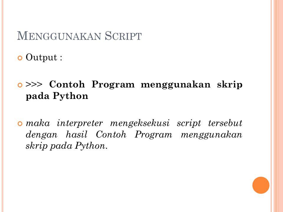 M ENGGUNAKAN S CRIPT Output : >>> Contoh Program menggunakan skrip pada Python maka interpreter mengeksekusi script tersebut dengan hasil Contoh Progr