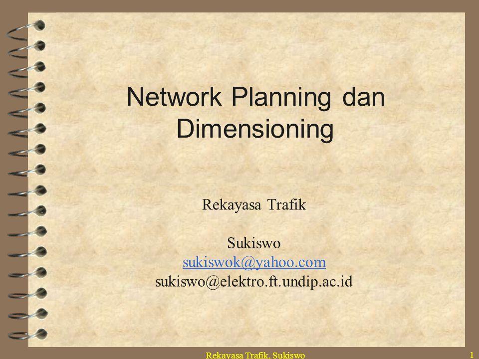Rekayasa Trafik, Sukiswo 1 Network Planning dan Dimensioning Rekayasa Trafik Sukiswo sukiswok@yahoo.com sukiswo@elektro.ft.undip.ac.id