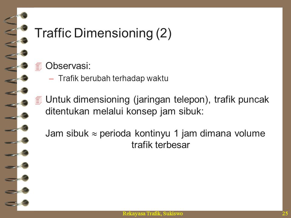 Rekayasa Trafik, Sukiswo25  Observasi: –Trafik berubah terhadap waktu  Untuk dimensioning (jaringan telepon), trafik puncak ditentukan melalui konse
