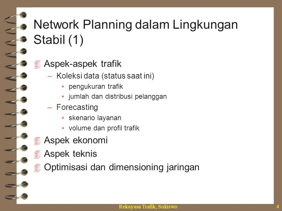 Rekayasa Trafik, Sukiswo4  Aspek-aspek trafik –Koleksi data (status saat ini) pengukuran trafik jumlah dan distribusi pelanggan –Forecasting skenario