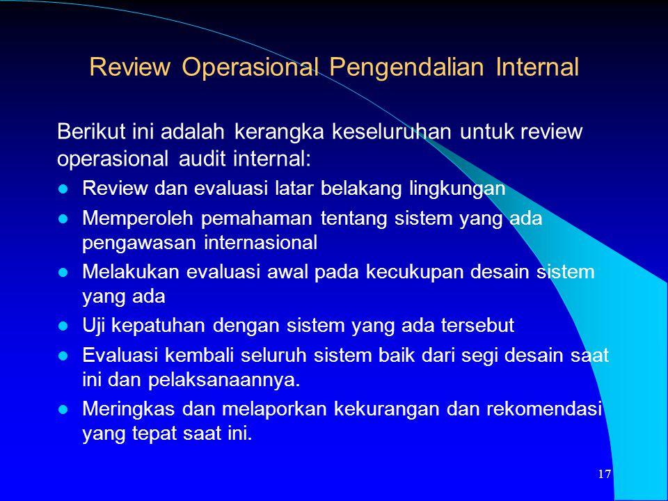 Berikut ini adalah kerangka keseluruhan untuk review operasional audit internal: Review dan evaluasi latar belakang lingkungan Memperoleh pemahaman te