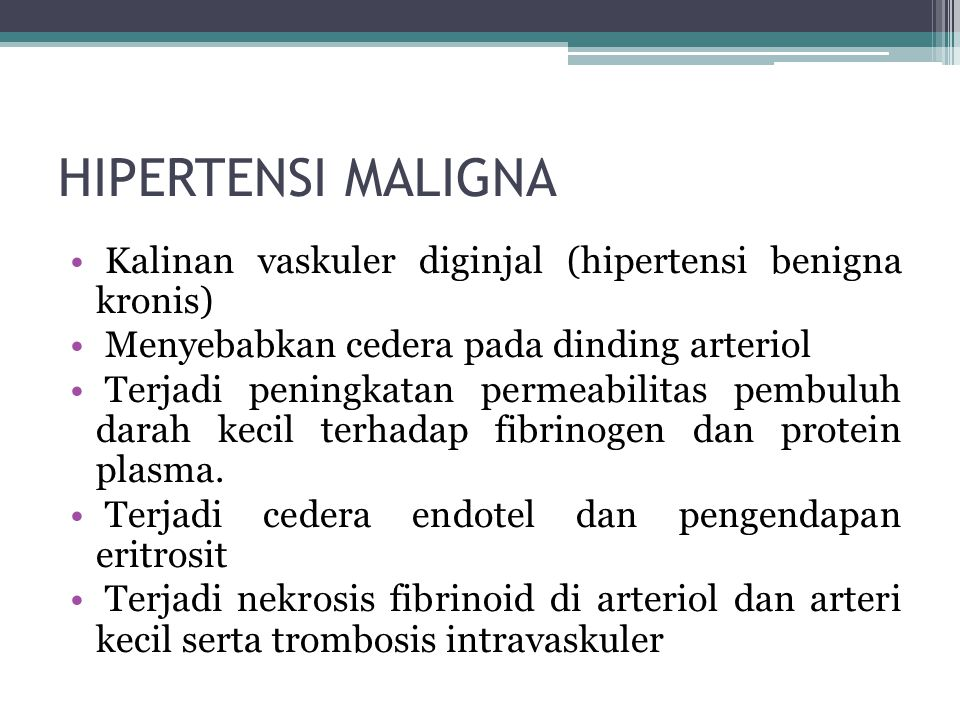 HIPERTENSI MALIGNA Kalinan vaskuler diginjal (hipertensi benigna kronis) Menyebabkan cedera pada dinding arteriol Terjadi peningkatan permeabilitas pembuluh darah kecil terhadap fibrinogen dan protein plasma.