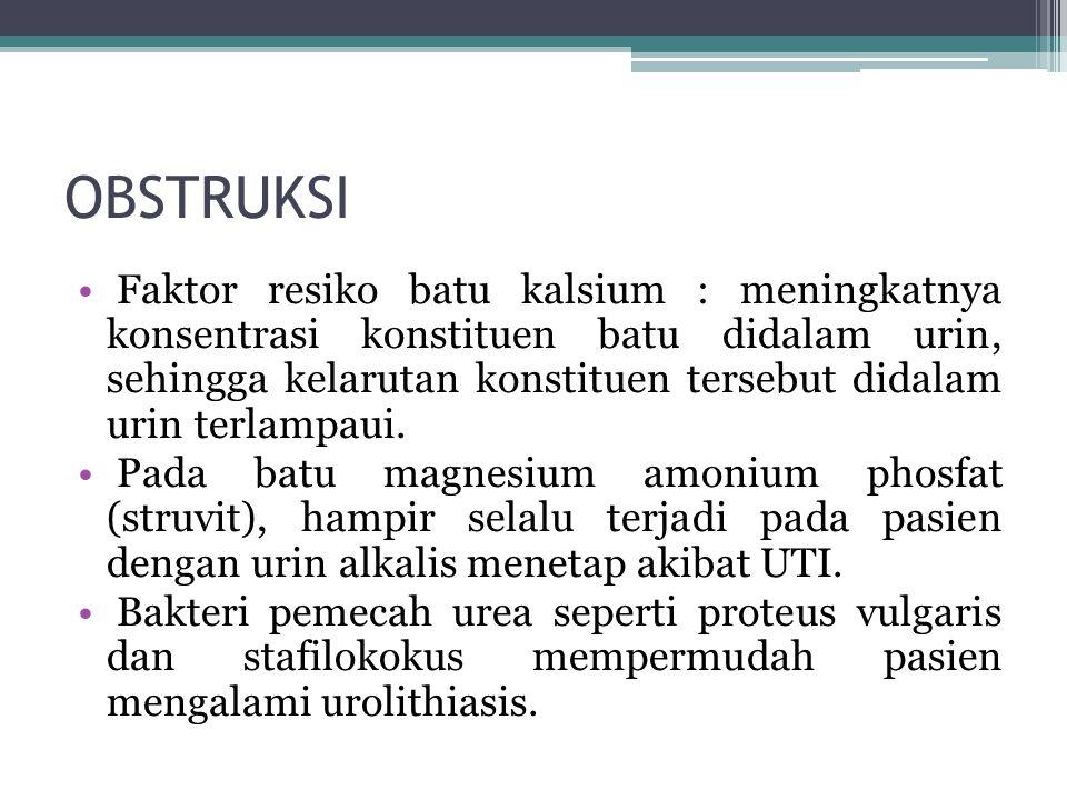 OBSTRUKSI Faktor resiko batu kalsium : meningkatnya konsentrasi konstituen batu didalam urin, sehingga kelarutan konstituen tersebut didalam urin terlampaui.